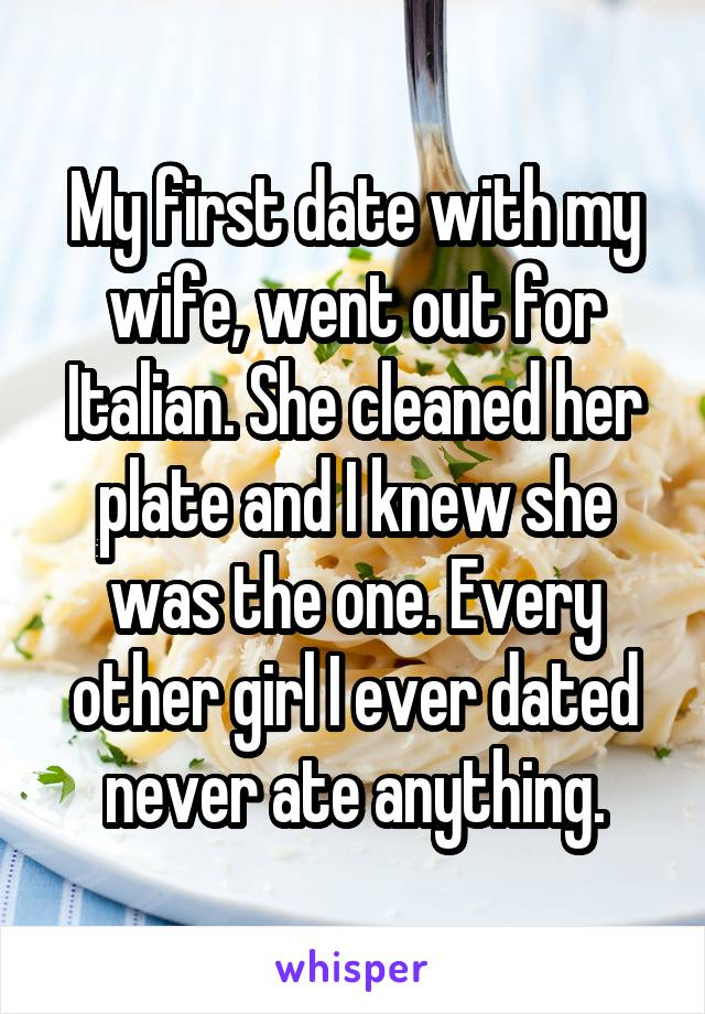 My first date with my wife, went out for Italian. She cleaned her plate and I knew she was the one. Every other girl I ever dated never ate anything.
