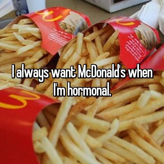I always want McDonald's when I'm hormonal.