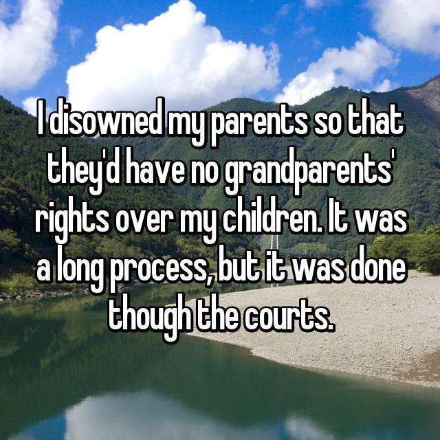 I disowned my parents so that they'd have no grandparents' rights over my children. It was a long process, but it was done though the courts.