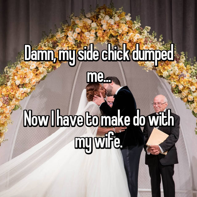 Damn, my side chick dumped me...  Now I have to make do with my wife.