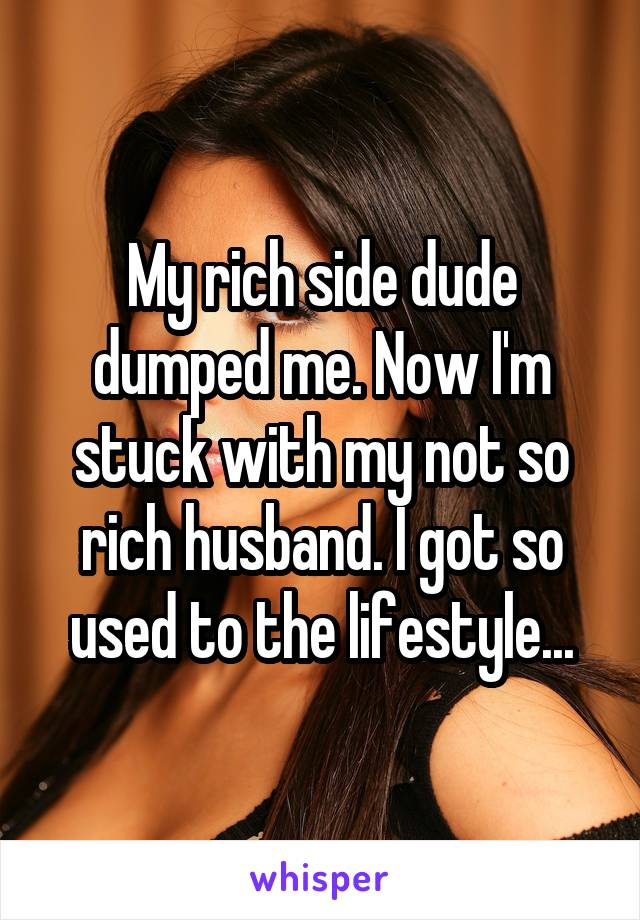 My rich side dude dumped me. Now I'm stuck with my not so rich husband. I got so used to the lifestyle...
