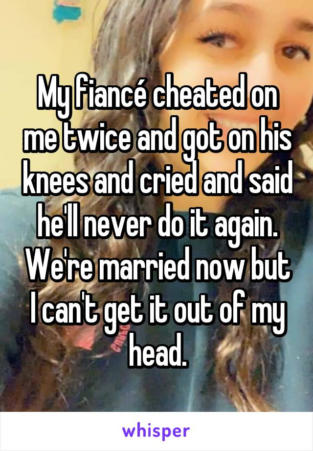 My fiancé cheated on me twice and got on his knees and cried and said he'll never do it again. We're married now but I can't get it out of my head.
