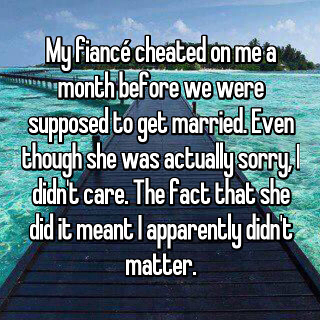 My fiancé cheated on me a month before we were supposed to get married. Even though she was actually sorry, I didn't care. The fact that she did it meant I apparently didn't matter.