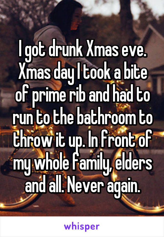 I got drunk Xmas eve. Xmas day I took a bite of prime rib and had to run to the bathroom to throw it up. In front of my whole family, elders and all. Never again.