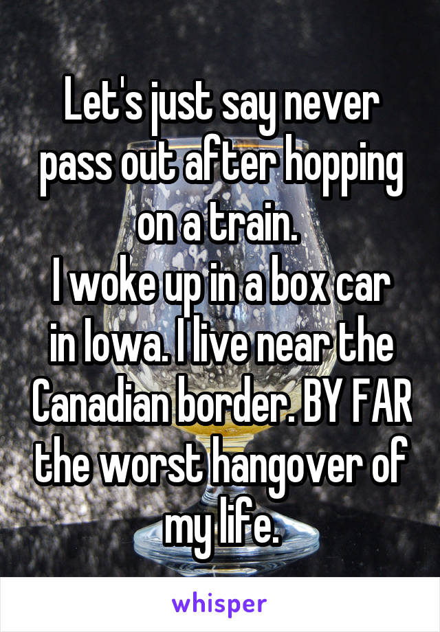 Let's just say never pass out after hopping on a train.  I woke up in a box car in Iowa. I live near the Canadian border. BY FAR the worst hangover of my life.
