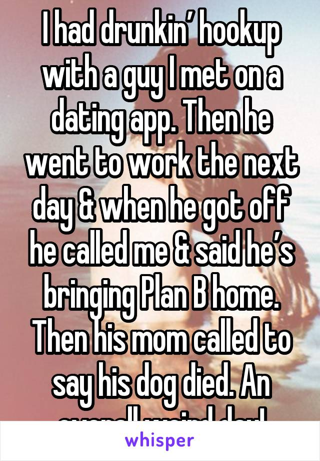 I had drunkin' hookup with a guy I met on a dating app. Then he went to work the next day & when he got off he called me & said he's bringing Plan B home. Then his mom called to say his dog died. An overall weird day!