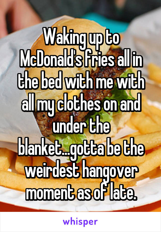 Waking up to McDonald's fries all in the bed with me with all my clothes on and under the blanket...gotta be the weirdest hangover moment as of late.