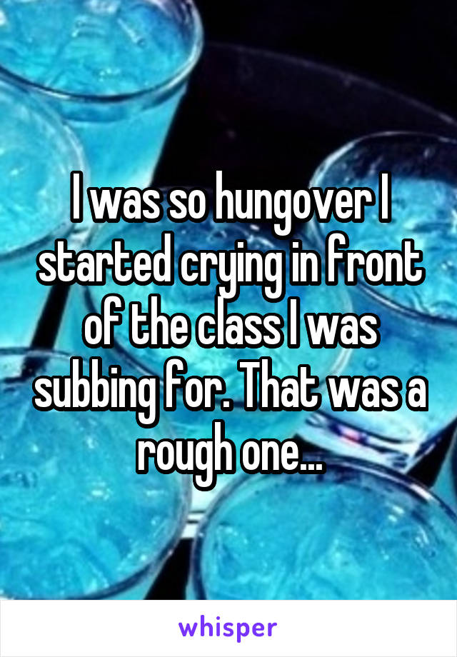 I was so hungover I started crying in front of the class I was subbing for. That was a rough one...