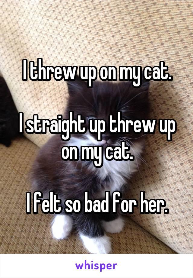 I threw up on my cat.  I straight up threw up on my cat.  I felt so bad for her.