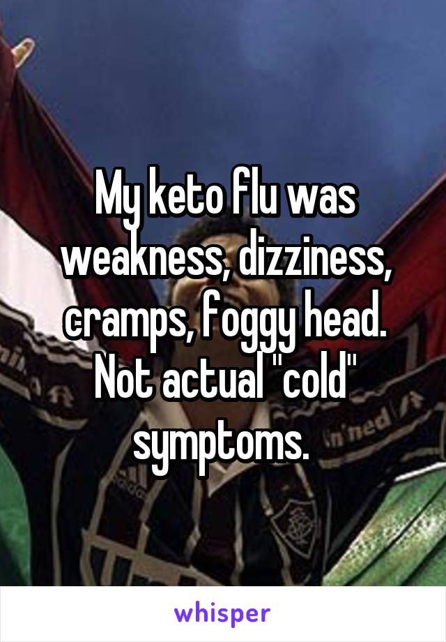 "My keto flu was weakness, dizziness, cramps, foggy head. Not actual ""cold"" symptoms."