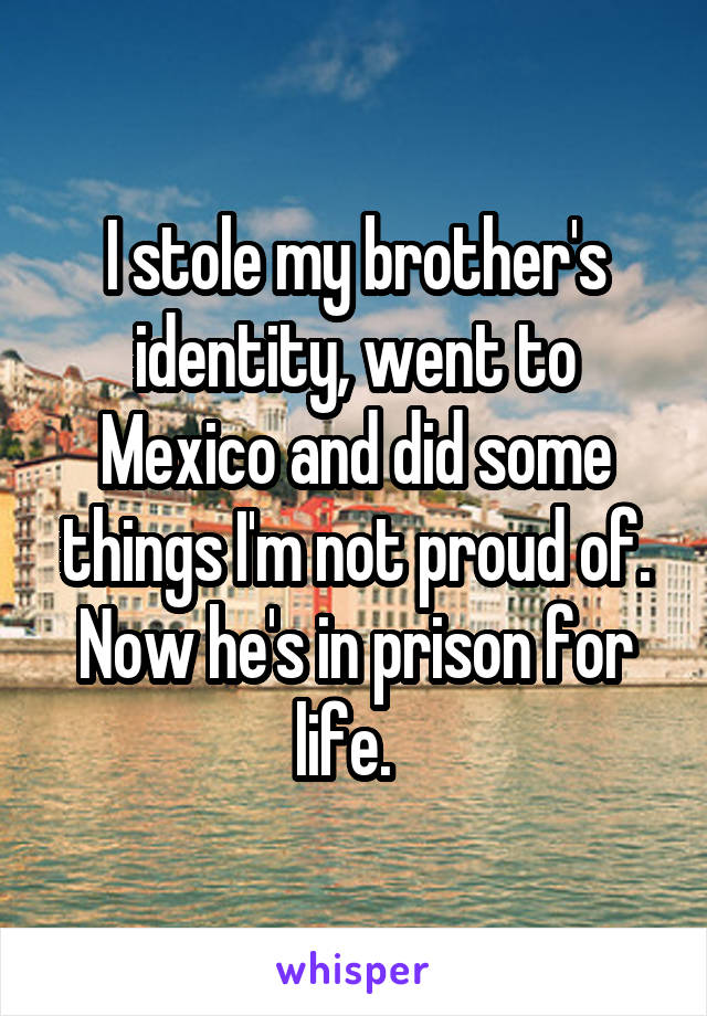 I stole my brother's identity, went to Mexico and did some things I'm not proud of. Now he's in prison for life.