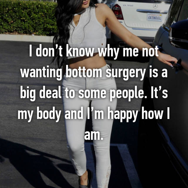 I don't know why me not wanting bottom surgery is a big deal to some people. It's my body and I'm happy how I am.