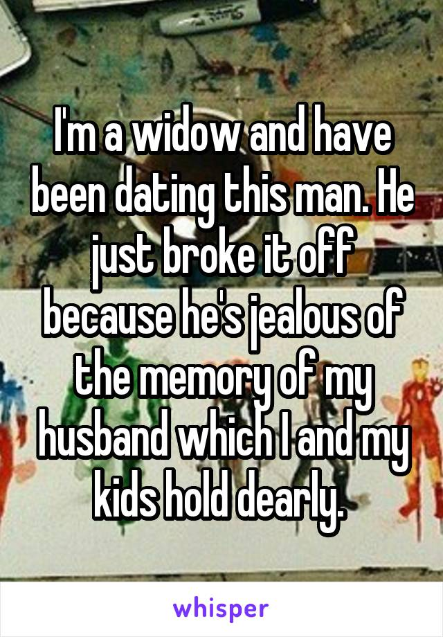 I'm a widow and have been dating this man. He just broke it off because he's jealous of the memory of my husband which I and my kids hold dearly.