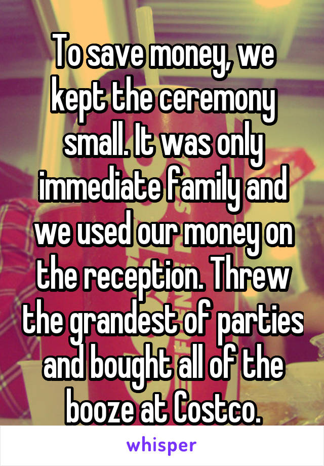 To save money, we kept the ceremony small. It was only immediate family and we used our money on the reception. Threw the grandest of parties and bought all of the booze at Costco.