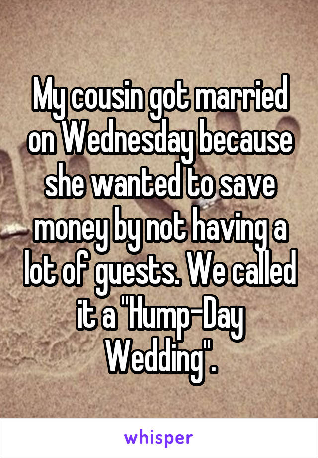"My cousin got married on Wednesday because she wanted to save money by not having a lot of guests. We called it a ""Hump-Day Wedding""."