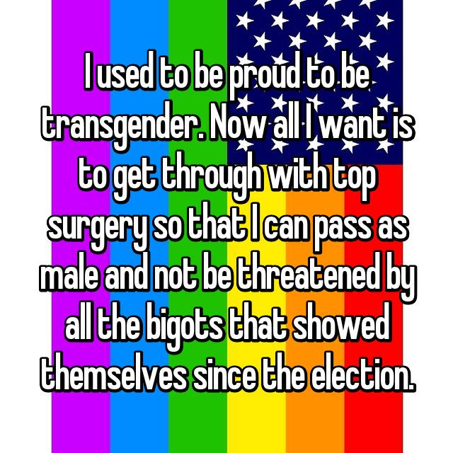 I used to be proud to be transgender. Now all I want is to get through with top surgery so that I can pass as male and not be threatened by all the bigots that showed themselves since the election.