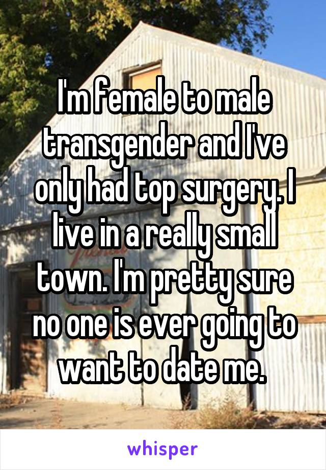 I'm female to male transgender and I've only had top surgery. I live in a really small town. I'm pretty sure no one is ever going to want to date me.