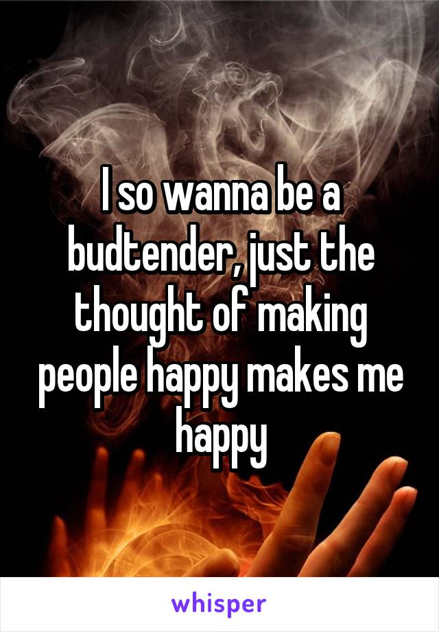 I so wanna be a budtender, just the thought of making people happy makes me happy