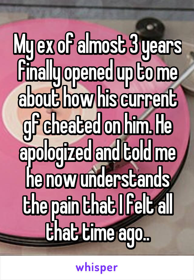 My ex of almost 3 years finally opened up to me about how his current gf cheated on him. He apologized and told me he now understands the pain that I felt all that time ago..