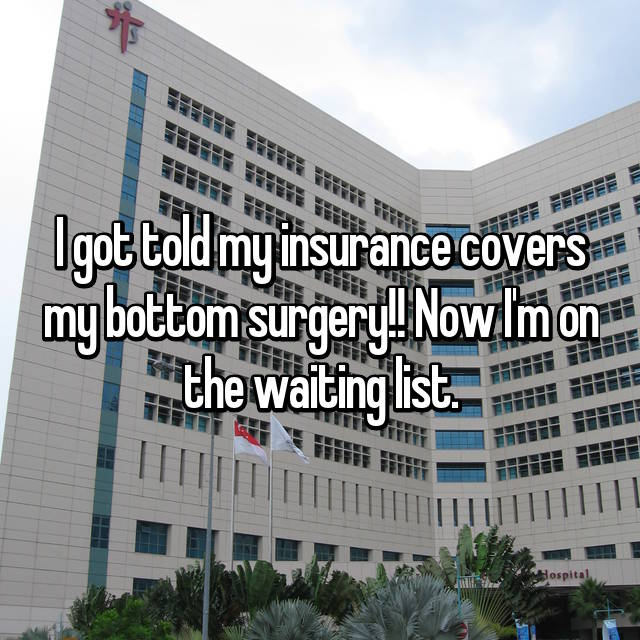 I got told my insurance covers my bottom surgery!! Now I'm on the waiting list.