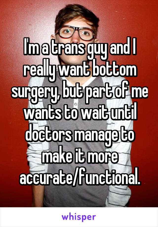 I'm a trans guy and I really want bottom surgery, but part of me wants to wait until doctors manage to make it more accurate/functional.