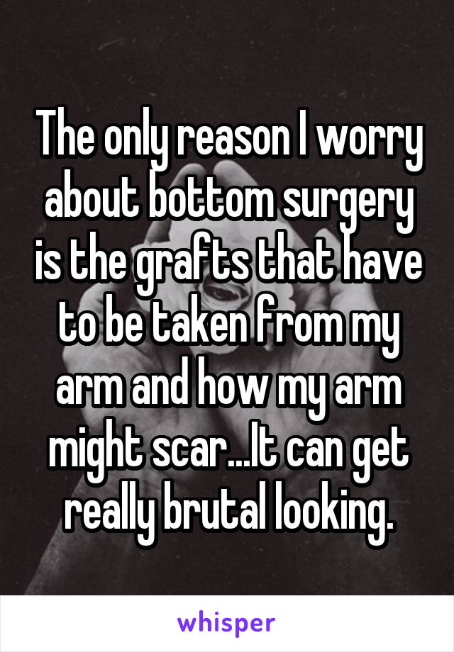 The only reason I worry about bottom surgery is the grafts that have to be taken from my arm and how my arm might scar...It can get really brutal looking.