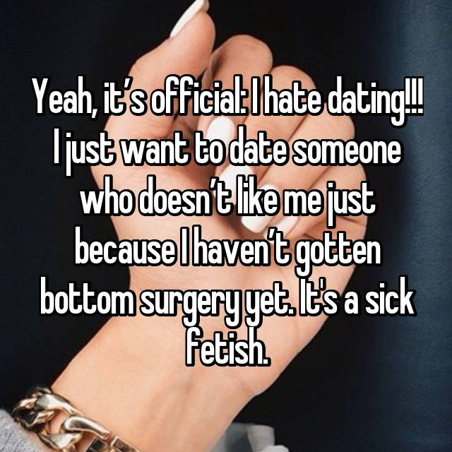 Yeah, it's official: I hate dating!!! I just want to date someone who doesn't like me just because I haven't gotten bottom surgery yet. It's a sick fetish.
