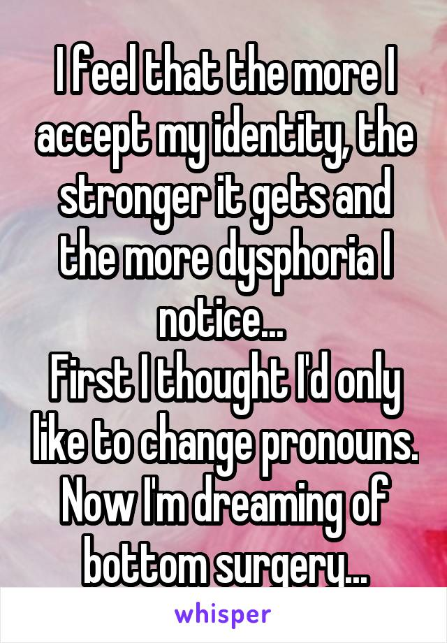 I feel that the more I accept my identity, the stronger it gets and the more dysphoria I notice...  First I thought I'd only like to change pronouns. Now I'm dreaming of bottom surgery...