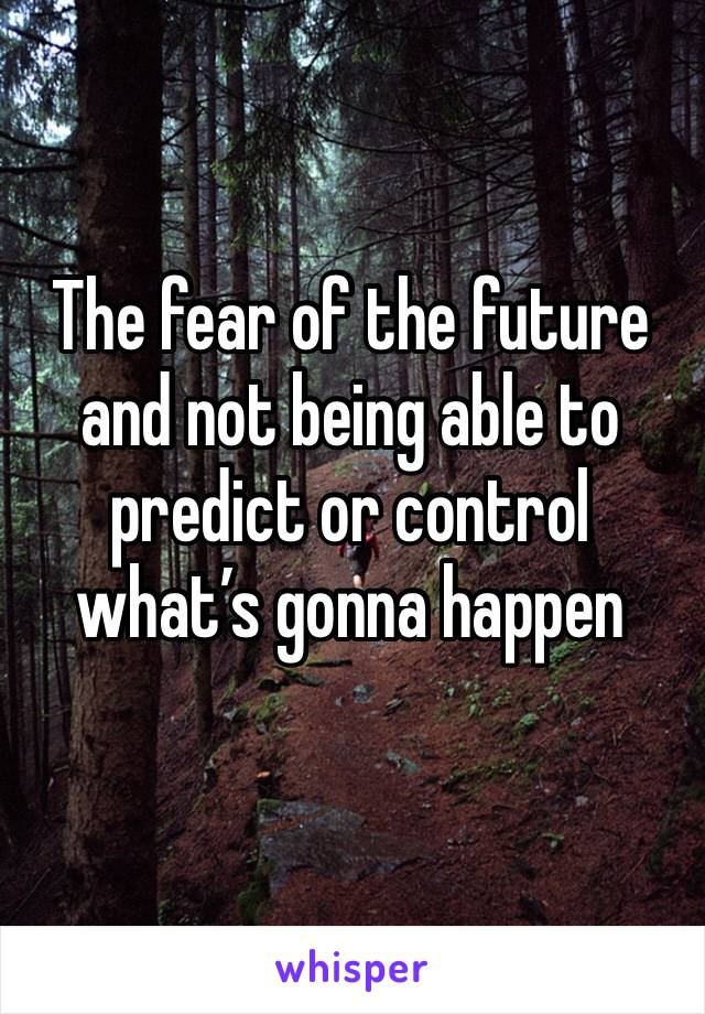 The fear of the future and not being able to predict or control what's gonna happen