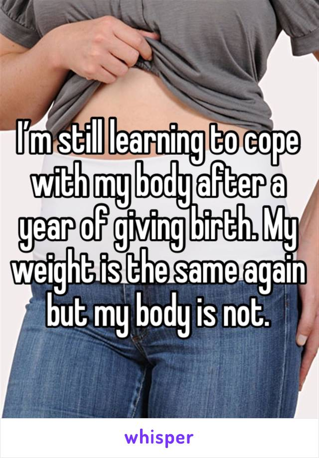 I'm still learning to cope with my body after a year of giving birth. My weight is the same again but my body is not.