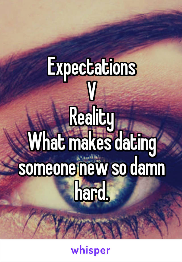 Expectations V Reality What makes dating someone new so damn hard.