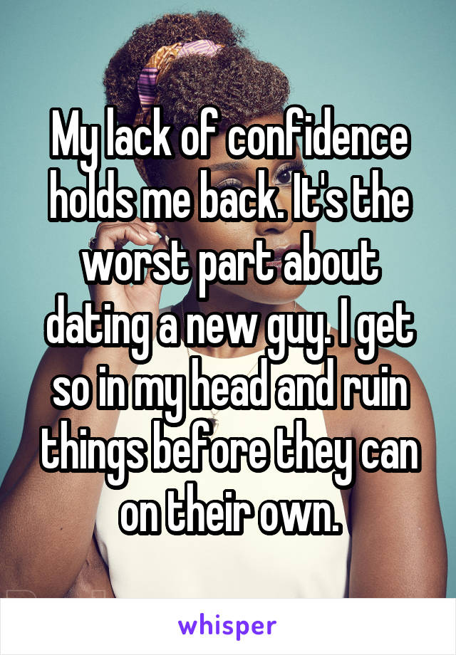 My lack of confidence holds me back. It's the worst part about dating a new guy. I get so in my head and ruin things before they can on their own.