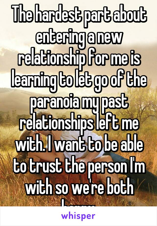 The hardest part about entering a new relationship for me is learning to let go of the paranoia my past relationships left me with. I want to be able to trust the person I'm with so we're both happy.