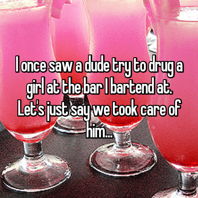 I once saw a dude try to drug a girl at the bar I bartend at. Let's just say we took care of him...