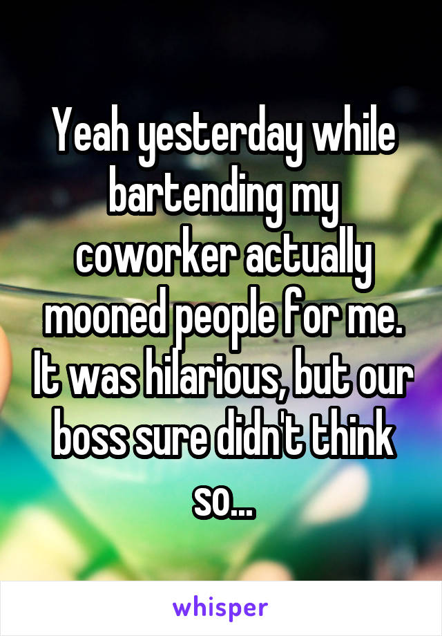 Yeah yesterday while bartending my coworker actually mooned people for me. It was hilarious, but our boss sure didn't think so...