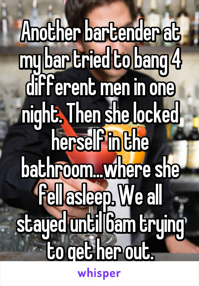 Another bartender at my bar tried to bang 4 different men in one night. Then she locked herself in the bathroom...where she fell asleep. We all stayed until 6am trying to get her out.