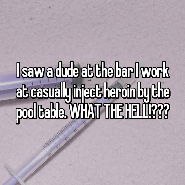 I saw a dude at the bar I work at casually inject heroin by the pool table. WHAT THE HELL!???