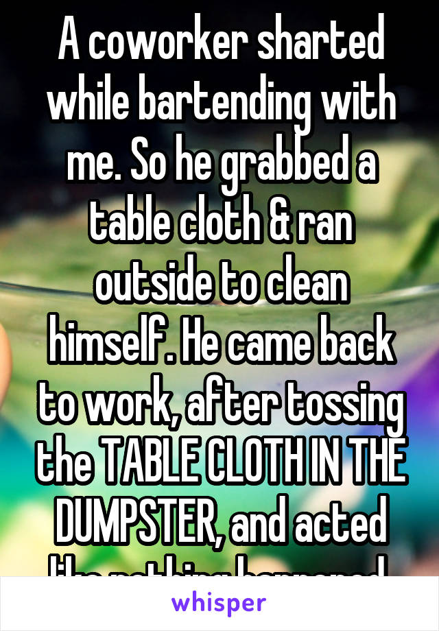 A coworker sharted while bartending with me. So he grabbed a table cloth & ran outside to clean himself. He came back to work, after tossing the TABLE CLOTH IN THE DUMPSTER, and acted like nothing happened.