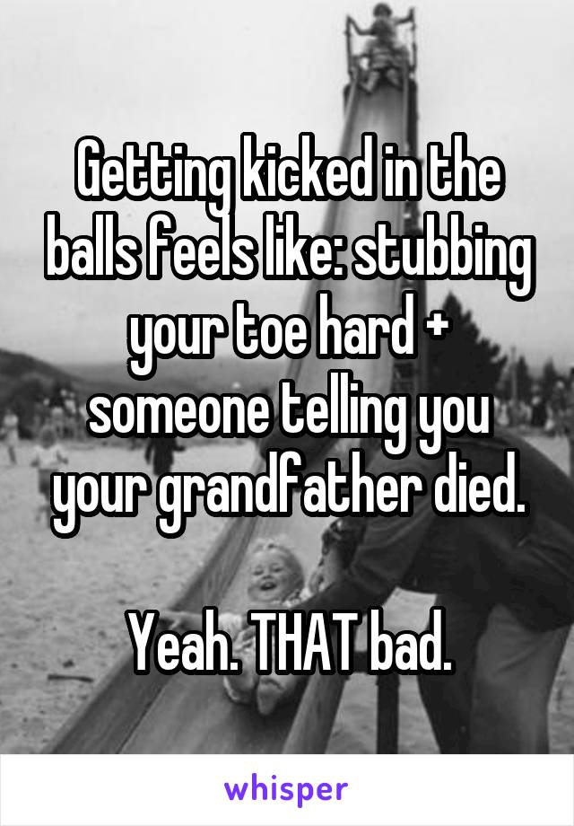 Getting kicked in the balls feels like: stubbing your toe hard + someone telling you your grandfather died.  Yeah. THAT bad.