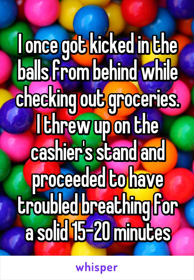 I once got kicked in the balls from behind while checking out groceries. I threw up on the cashier's stand and proceeded to have troubled breathing for a solid 15-20 minutes