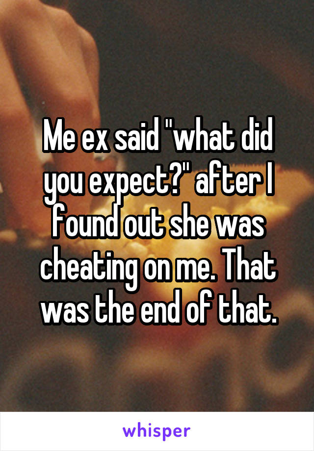 """Me ex said """"what did you expect?"""" after I found out she was cheating on me. That was the end of that."""