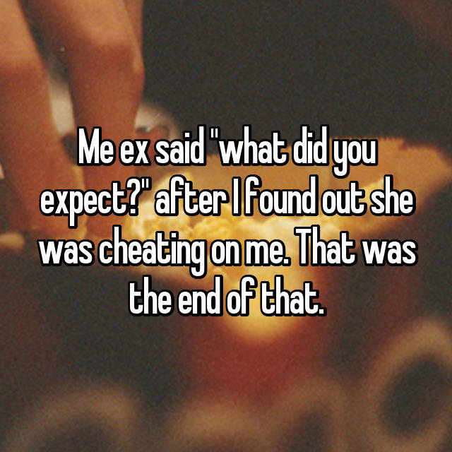 "Me ex said ""what did you expect?"" after I found out she was cheating on me. That was the end of that."