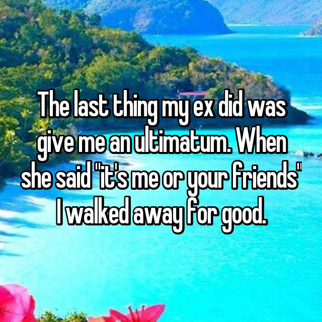 "The last thing my ex did was give me an ultimatum. When she said ""it's me or your friends"" I walked away for good."