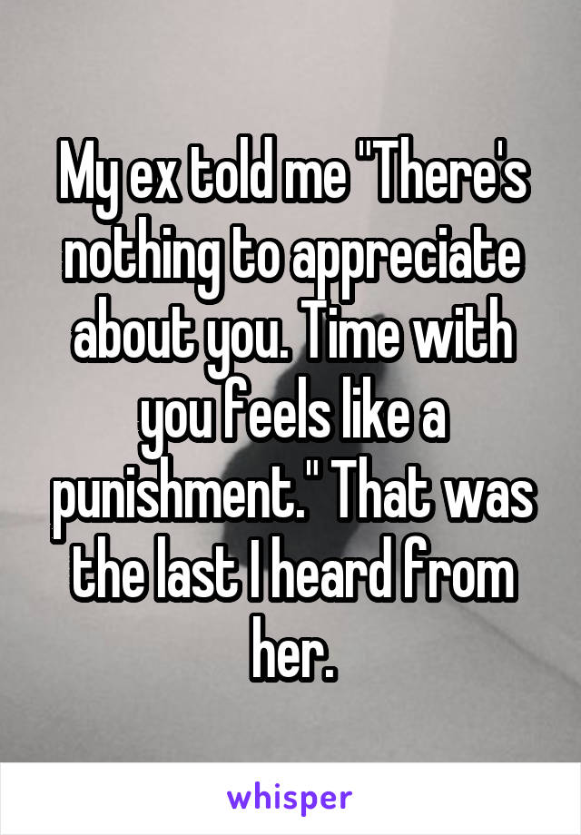 """My ex told me """"There's nothing to appreciate about you. Time with you feels like a punishment."""" That was the last I heard from her."""