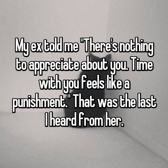 "My ex told me ""There's nothing to appreciate about you. Time with you feels like a punishment."" That was the last I heard from her."