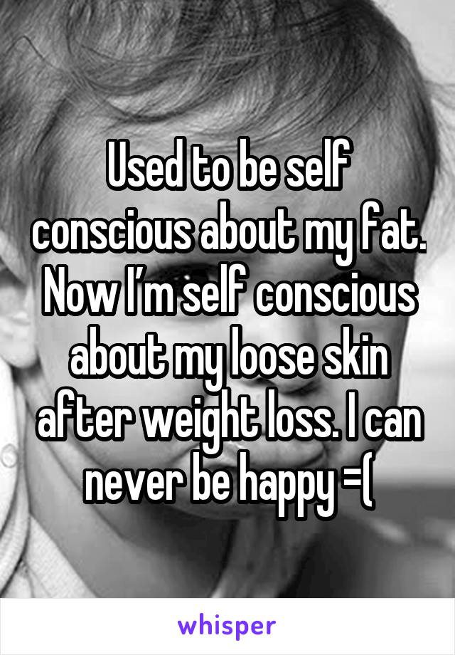 Used to be self conscious about my fat. Now I'm self conscious about my loose skin after weight loss. I can never be happy =(