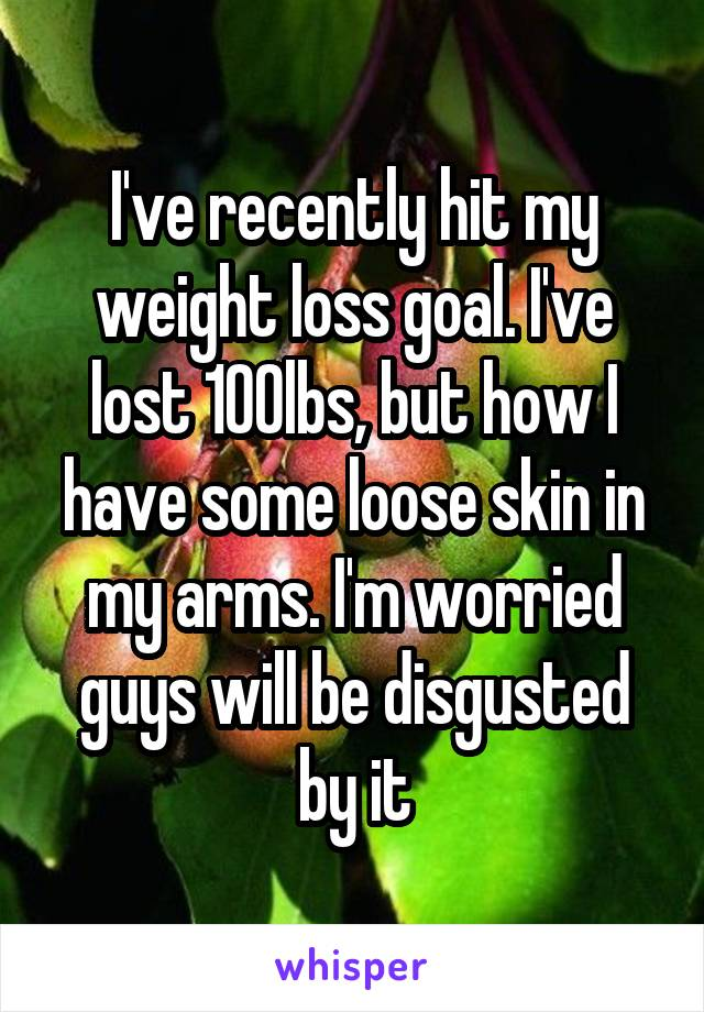 I've recently hit my weight loss goal. I've lost 100lbs, but how I have some loose skin in my arms. I'm worried guys will be disgusted by it