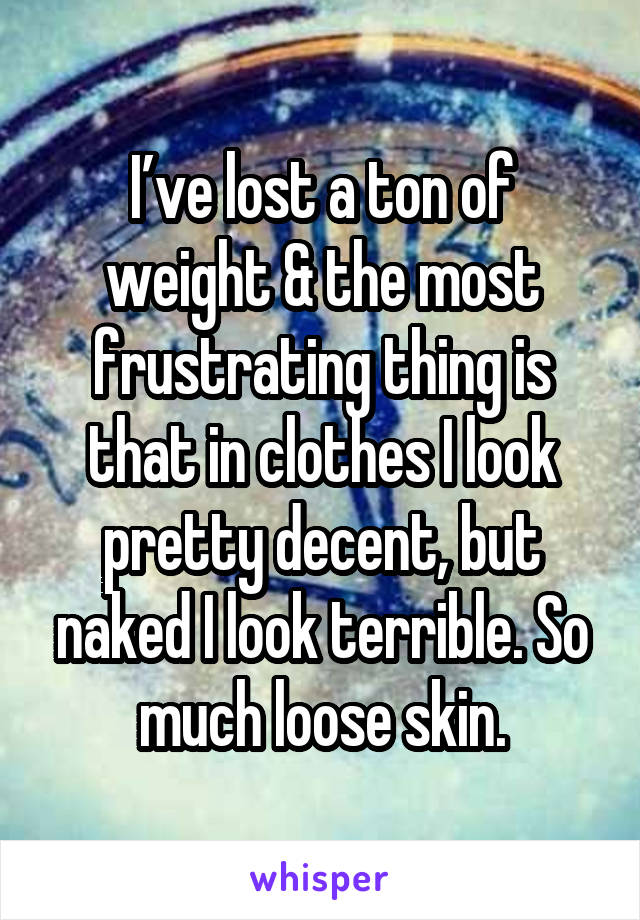 I've lost a ton of weight & the most frustrating thing is that in clothes I look pretty decent, but naked I look terrible. So much loose skin.