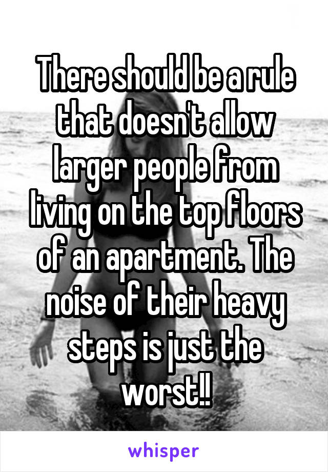 There should be a rule that doesn't allow larger people from living on the top floors of an apartment. The noise of their heavy steps is just the worst!!
