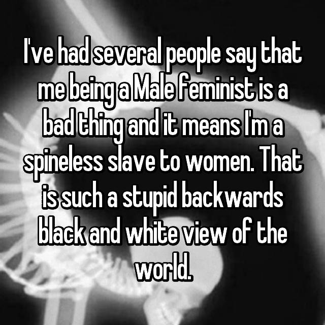 I've had several people say that me being a Male feminist is a bad thing and it means I'm a spineless slave to women. That is such a stupid backwards black and white view of the world.